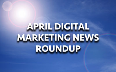 April Digital Marketing News Roundup